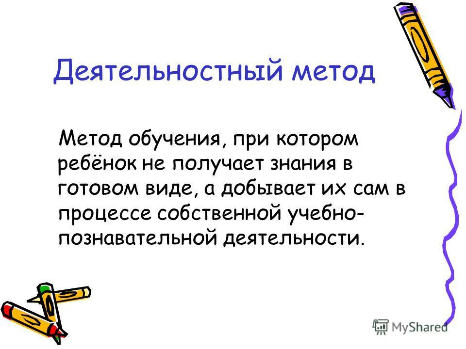 Деятельностный метод Метод обучения, при котором ребёнок не получает знания в готовом виде, а добывает их сам в процессе собственной учебно- познавательной деятельности.
