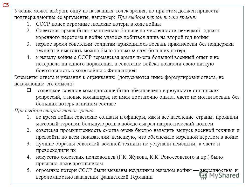 Ученик может выбрать одну из названных точек зрения, но при этом должен привести подтверждающие ее аргументы, например: При выборе первой точки зрения: 1. СССР понес огромные людские потери в ходе войны 2. Советская армия была значительно больше по ч