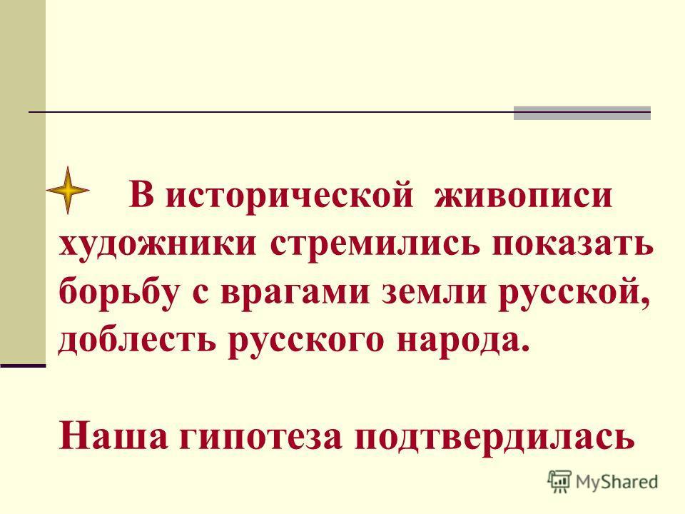 В исторической живописи художники стремились показать борьбу с врагами земли русской, доблесть русского народа. Наша гипотеза подтвердилась