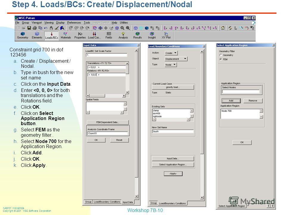 Workshop 7B-10 NAS101 Workshops Copyright 2001 MSC.Software Corporation Step 4. Loads/BCs: Create/ Displacement/Nodal Constraint grid 700 in dof 123456 a.Create / Displacement / Nodal. b.Type in bush for the new set name c.Click on the Input Data. d.
