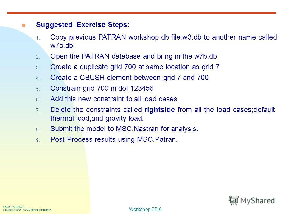 Workshop 7B-6 NAS101 Workshops Copyright 2001 MSC.Software Corporation n Suggested Exercise Steps: 1. Copy previous PATRAN workshop db file:w3. db to another name called w7b.db 2. Open the PATRAN database and bring in the w7b.db 3. Create a duplicate