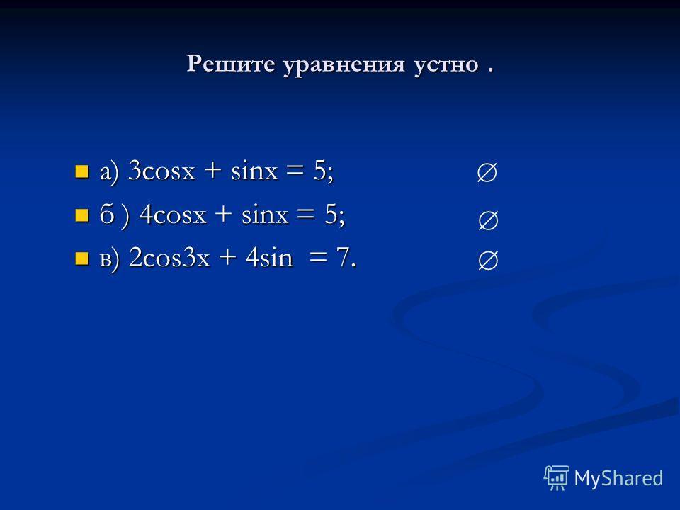 Решите уравнения устно. а) 3cosx + sinx = 5; а) 3cosx + sinx = 5; б ) 4cosx + sinx = 5; б ) 4cosx + sinx = 5; в) 2cos3x + 4sin = 7. в) 2cos3x + 4sin = 7.