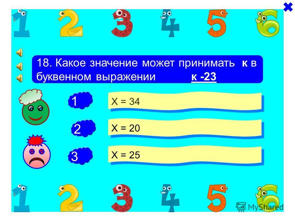 + + 17. Какое значение может принимать Х в буквенном выражении 34 - Х Х = 34 Х = 36 Х =25 - 1 2 3