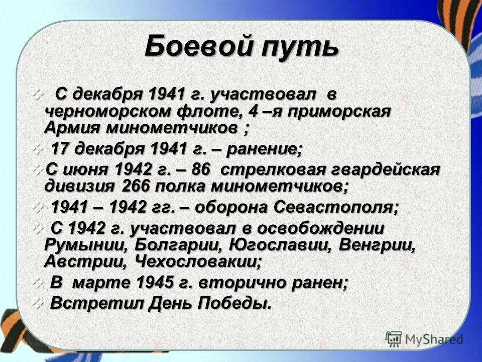 Боевой путь С декабря 1941 г. участвовал в черноморском флоте, 4 –я приморская Армия минометчиков ; С декабря 1941 г. участвовал в черноморском флоте, 4 –я приморская Армия минометчиков ; 17 декабря 1941 г. – ранение; 17 декабря 1941 г. – ранение; С