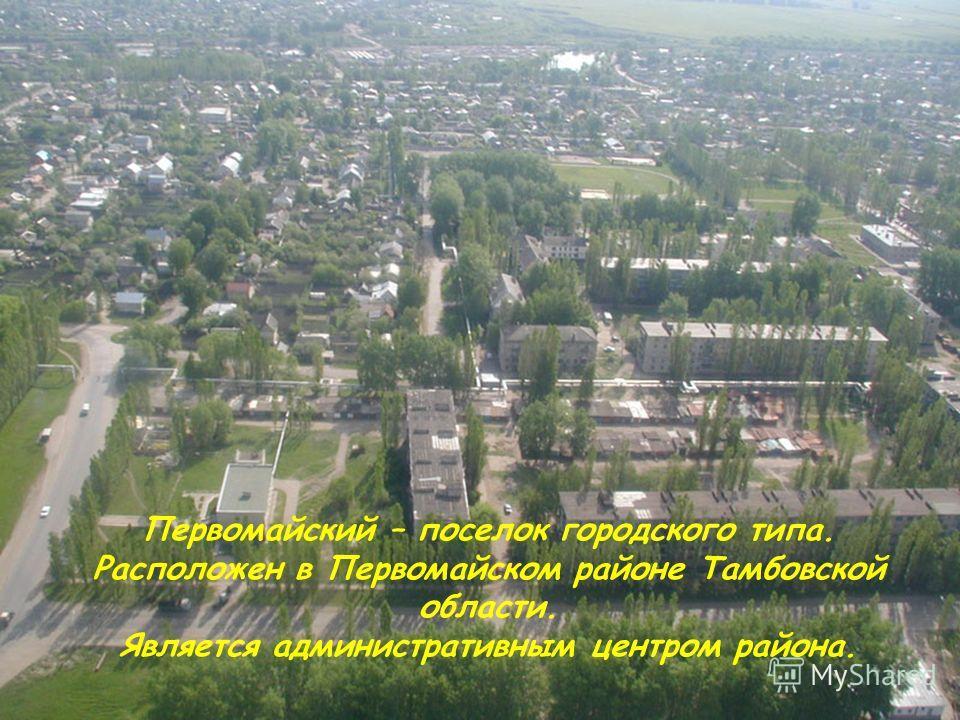 Первомайский – поселок городского типа. Расположен в Первомайском районе Тамбовской области. Является административным центром района.