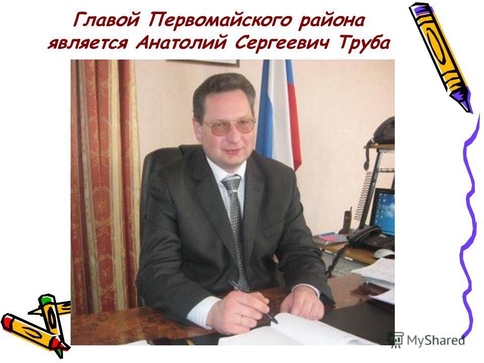 Главой Первомайского района является Анатолий Сергеевич Труба