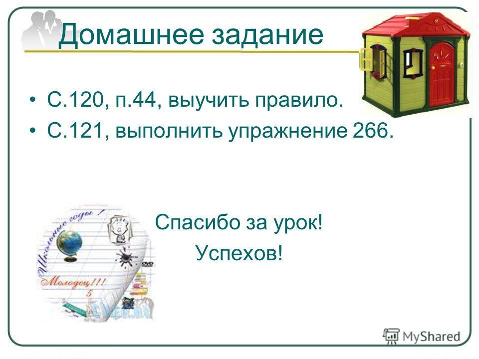 Домашнее задание С.120, п.44, выучить правило. С.121, выполнить упражнение 266. Спасибо за урок! Успехов!