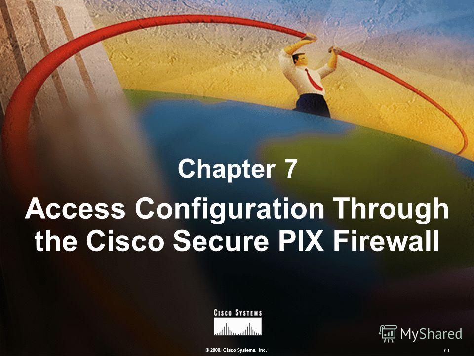 © 2000, Cisco Systems, Inc. 7-1 Chapter 7 Access Configuration Through the Cisco Secure PIX Firewall