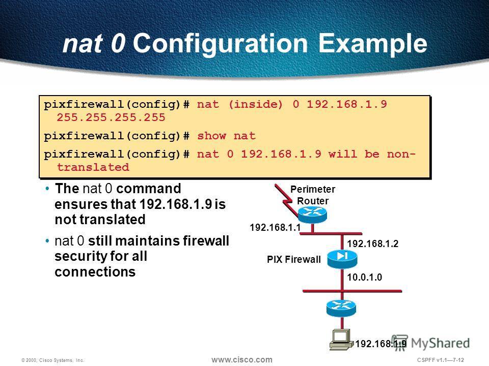 © 2000, Cisco Systems, Inc. www.cisco.com CSPFF v1.17-12 nat 0 Configuration Example pixfirewall(config)# nat (inside) 0 192.168.1.9 255.255.255.255 pixfirewall(config)# show nat pixfirewall(config)# nat 0 192.168.1.9 will be non- translated pixfirew
