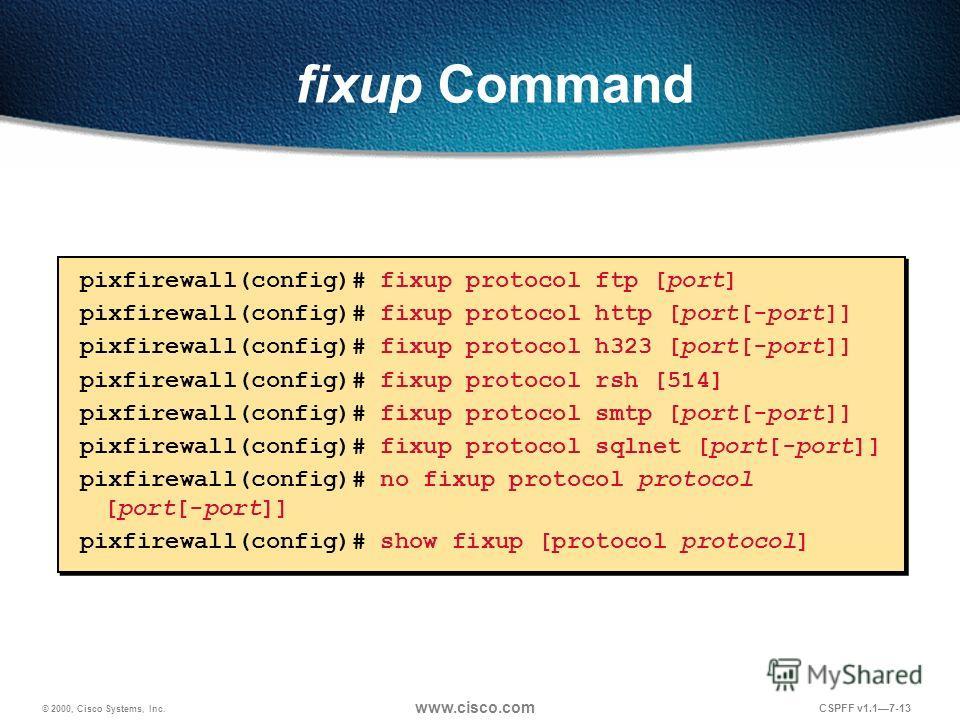 © 2000, Cisco Systems, Inc. www.cisco.com CSPFF v1.17-13 fixup Command pixfirewall(config)# fixup protocol ftp [port] pixfirewall(config)# fixup protocol http [port[-port]] pixfirewall(config)# fixup protocol h323 [port[-port]] pixfirewall(config)# f