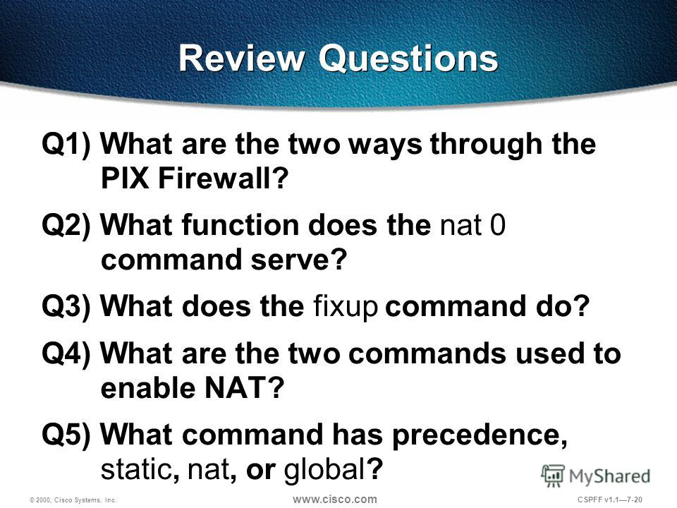 © 2000, Cisco Systems, Inc. www.cisco.com CSPFF v1.17-20 Review Questions Q1) What are the two ways through the PIX Firewall? Q2) What function does the nat 0 command serve? Q3) What does the fixup command do? Q4) What are the two commands used to en