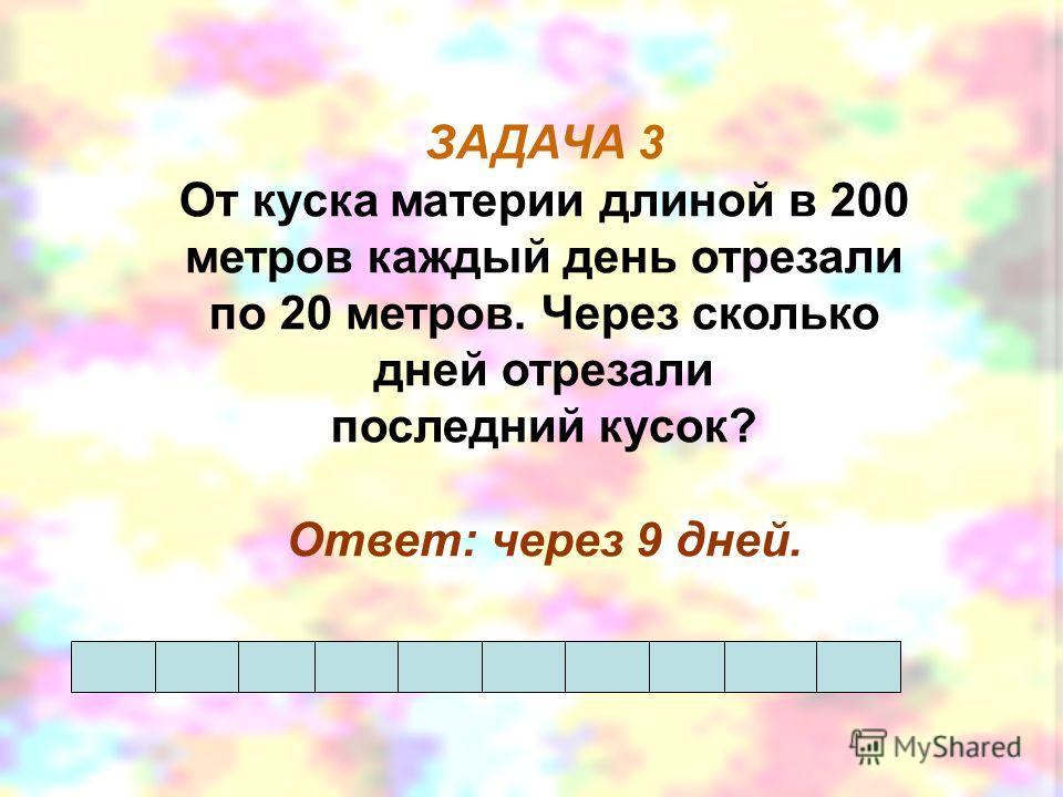 ЗАДАЧА 3 От куска материи длиной в 200 метров каждый день отрезали по 20 метров. Через сколько дней отрезали последний кусок? Ответ: через 9 дней.