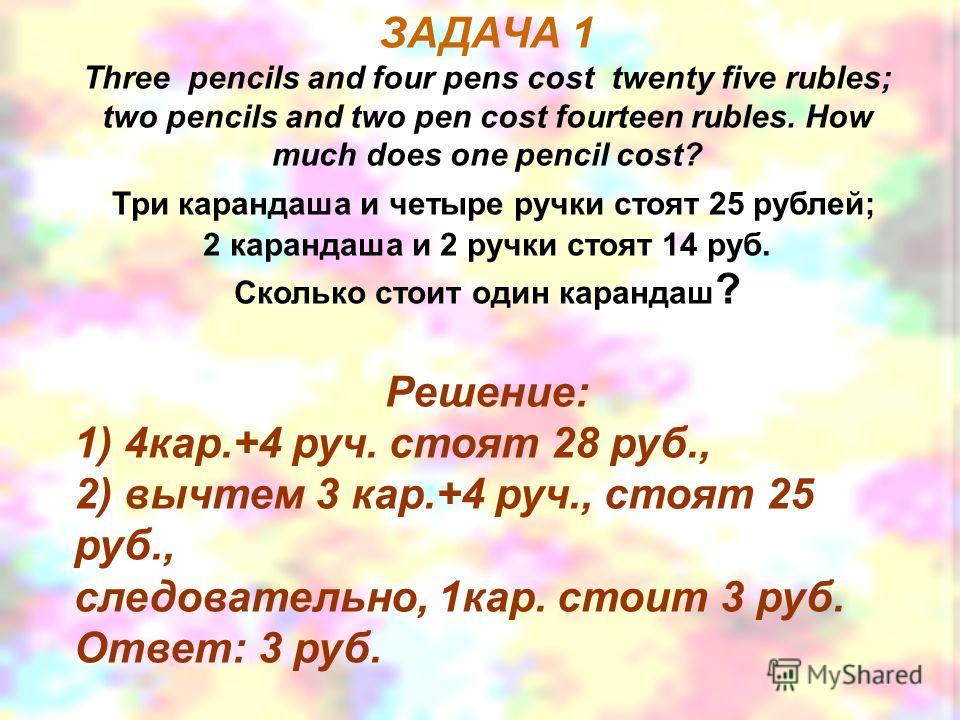 ЗАДАЧА 1 Three pencils and four pens cost twenty five rubles; two pencils and two pen cost fourteen rubles. How much does one pencil cost? Три карандаша и четыре ручки стоят 25 рублей; 2 карандаша и 2 ручки стоят 14 руб. Сколько стоит один карандаш ?