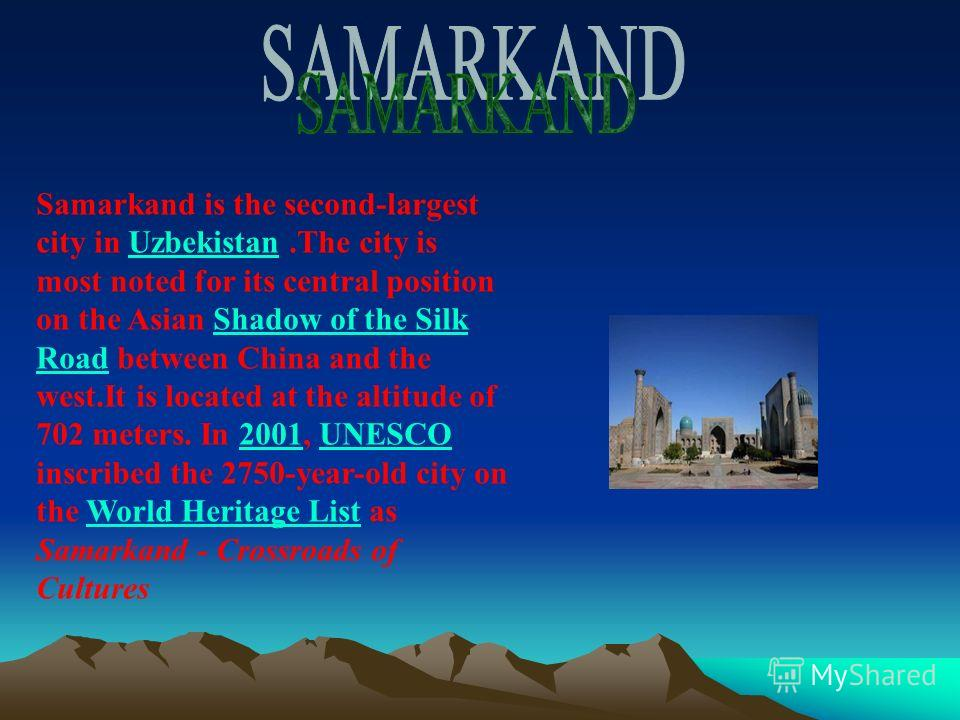 Samarkand is the second-largest city in Uzbekistan.The city is most noted for its central position on the Asian Shadow of the Silk Road between China and the west.It is located at the altitude of 702 meters. In 2001, UNESCO inscribed the 2750-year-ol