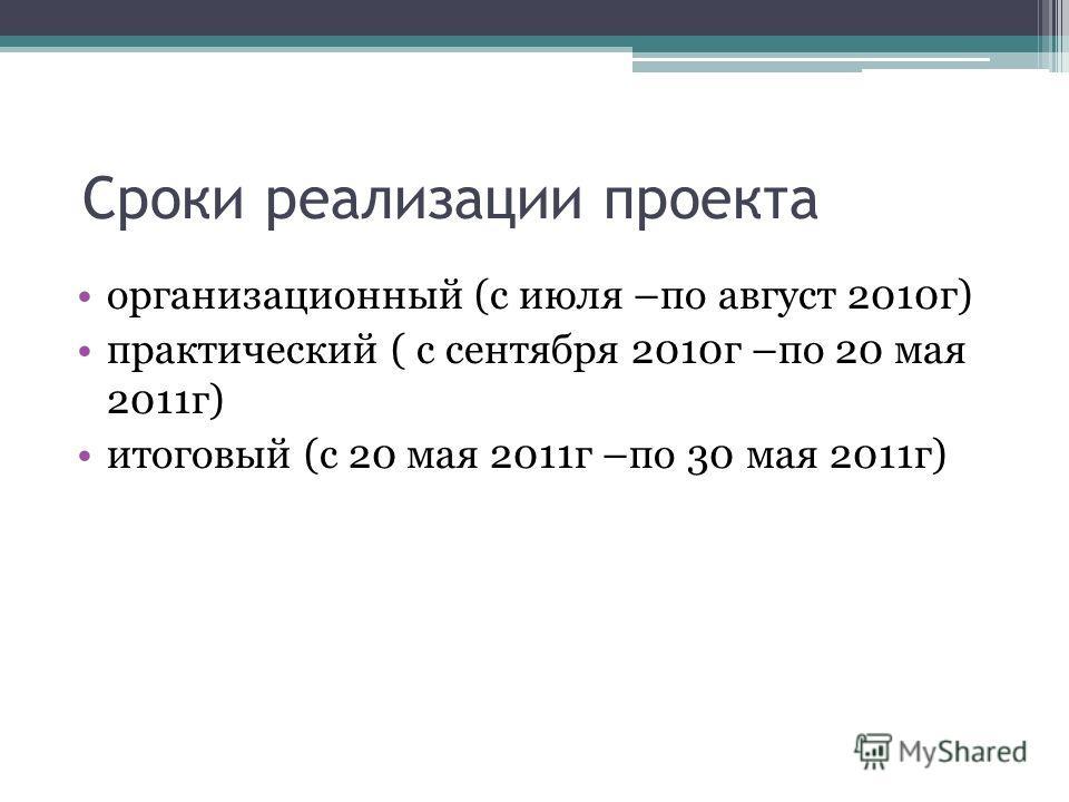 Сроки реализации проекта организационный (с июля –по август 2010 г) практический ( с сентября 2010 г –по 20 мая 2011 г) итоговый (с 20 мая 2011 г –по 30 мая 2011 г)