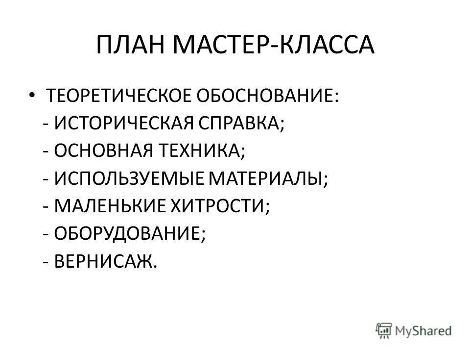ПЛАН МАСТЕР-КЛАССА ТЕОРЕТИЧЕСКОЕ ОБОСНОВАНИЕ: - ИСТОРИЧЕСКАЯ СПРАВКА; - ОСНОВНАЯ ТЕХНИКА; - ИСПОЛЬЗУЕМЫЕ МАТЕРИАЛЫ; - МАЛЕНЬКИЕ ХИТРОСТИ; - ОБОРУДОВАНИЕ; - ВЕРНИСАЖ.