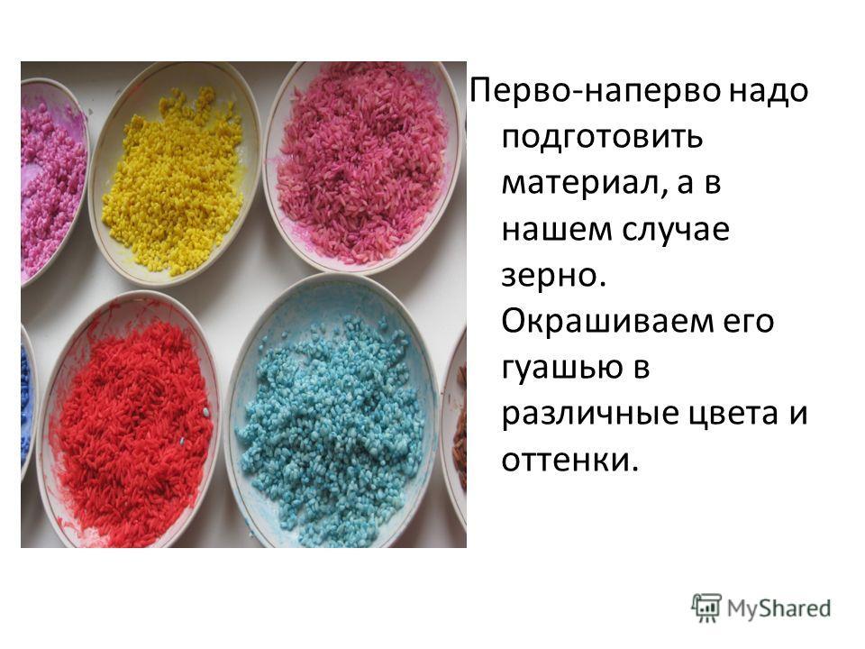 Перво-наперво надо подготовить материал, а в нашем случае зерно. Окрашиваем его гуашью в различные цвета и оттенки.