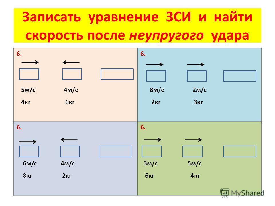 Записать уравнение ЗСИ и найти скорость после неупругого удара 6. 5 м/с 4 м/с 4 кг 6 кг 6. 8 м/с 2 м/с 2 кг 3 кг 6. 6 м/с 4 м/с 8 кг 2 кг 6. 3 м/с 5 м/с 6 кг 4 кг