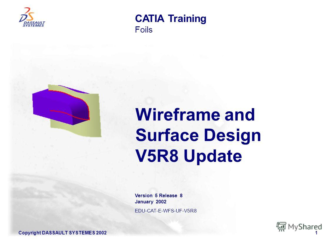 Copyright DASSAULT SYSTEMES 20021 Wireframe and Surface Design V5R8 Update CATIA Training Foils Version 5 Release 8 January 2002 EDU-CAT-E-WFS-UF-V5R8