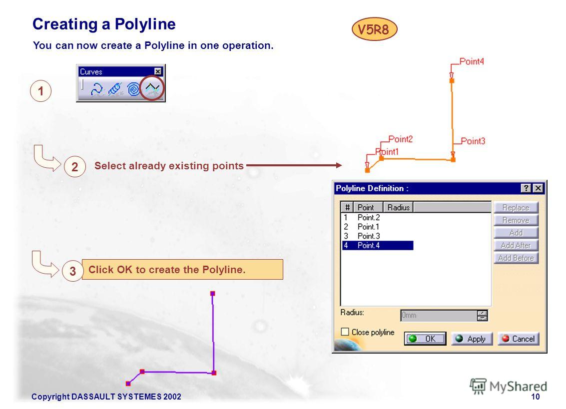 Copyright DASSAULT SYSTEMES 200210 Click OK to create the Polyline. 1 2 Select already existing points Creating a Polyline 3 You can now create a Polyline in one operation. V5R8