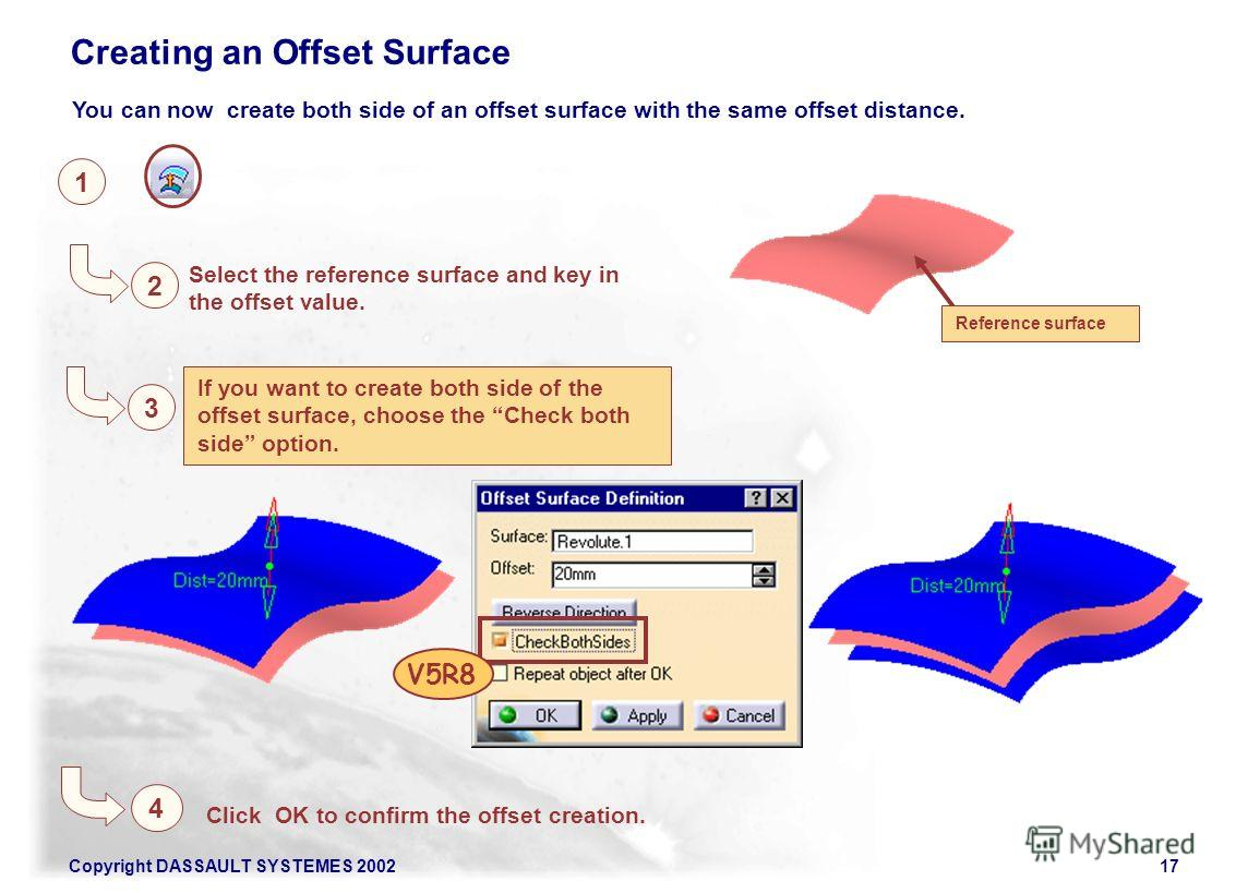 Copyright DASSAULT SYSTEMES 200217 1 Creating an Offset Surface 2 Select the reference surface and key in the offset value. Click OK to confirm the offset creation. If you want to create both side of the offset surface, choose the Check both side opt