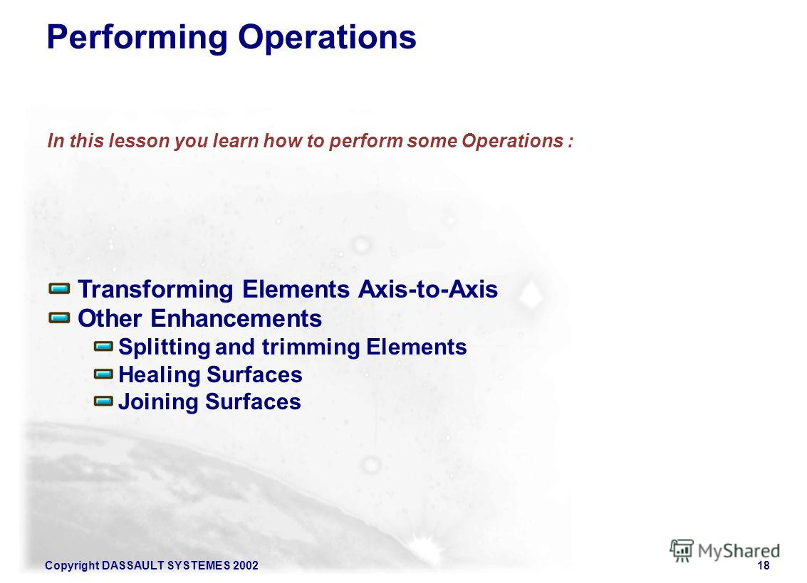 Copyright DASSAULT SYSTEMES 200218 Transforming Elements Axis-to-Axis Other Enhancements Splitting and trimming Elements Healing Surfaces Joining Surfaces In this lesson you learn how to perform some Operations : Performing Operations