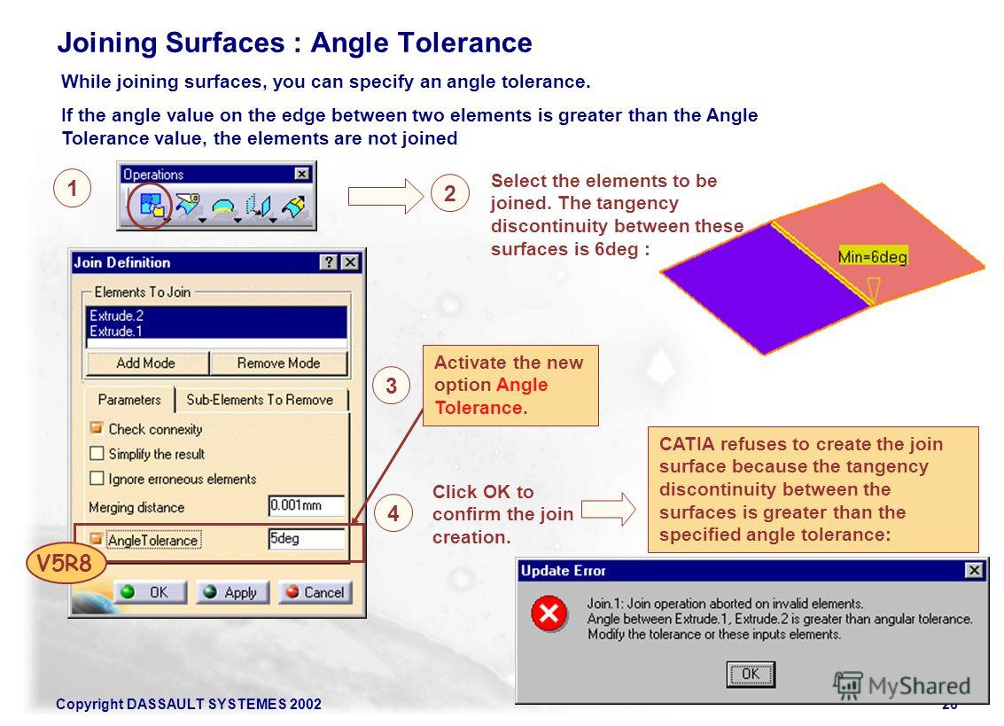 Copyright DASSAULT SYSTEMES 200226 Joining Surfaces : Angle Tolerance While joining surfaces, you can specify an angle tolerance. If the angle value on the edge between two elements is greater than the Angle Tolerance value, the elements are not join