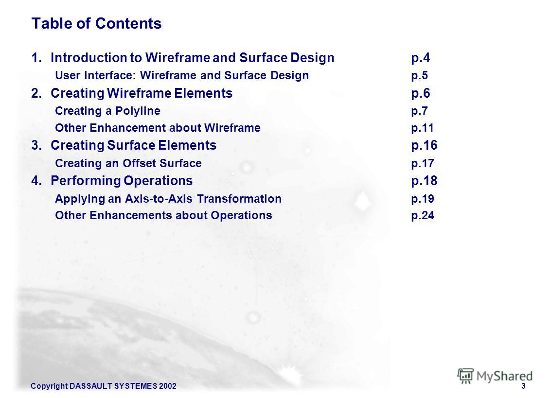 Copyright DASSAULT SYSTEMES 20023 Table of Contents 1. Introduction to Wireframe and Surface Designp.4 User Interface: Wireframe and Surface Designp.5 2. Creating Wireframe Elementsp.6 Creating a Polylinep.7 Other Enhancement about Wireframep.11 3. C