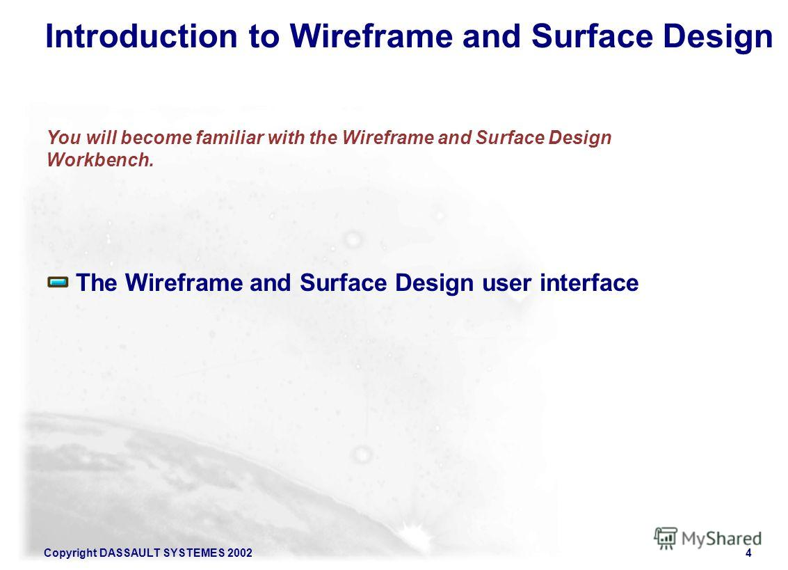 Copyright DASSAULT SYSTEMES 20024 The Wireframe and Surface Design user interface You will become familiar with the Wireframe and Surface Design Workbench. Introduction to Wireframe and Surface Design