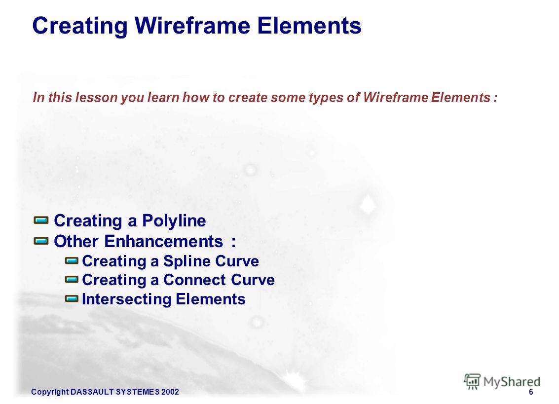 Copyright DASSAULT SYSTEMES 20026 Creating a Polyline Other Enhancements : Creating a Spline Curve Creating a Connect Curve Intersecting Elements In this lesson you learn how to create some types of Wireframe Elements : Creating Wireframe Elements