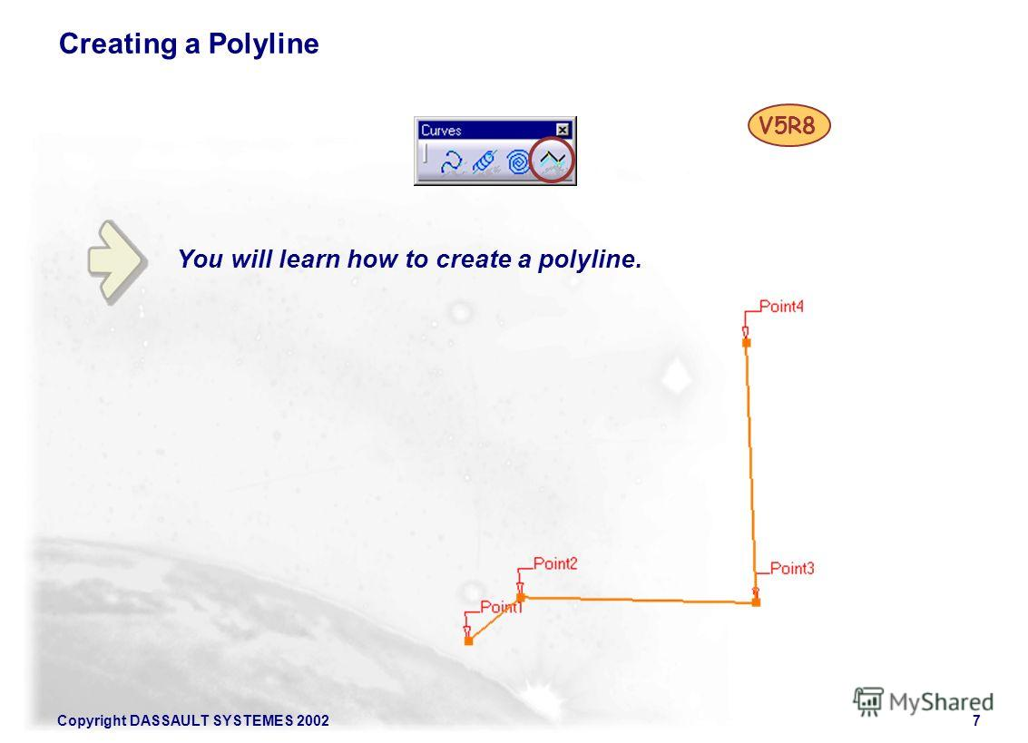 Copyright DASSAULT SYSTEMES 20027 You will learn how to create a polyline. Creating a Polyline V5R8