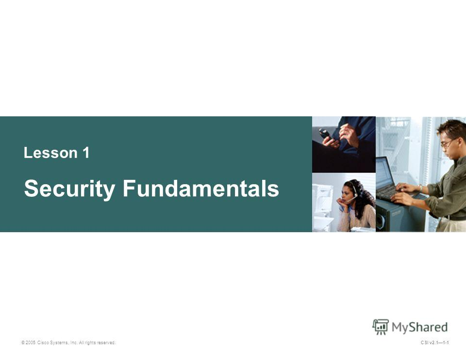 Lesson 1 Security Fundamentals © 2005 Cisco Systems, Inc. All rights reserved. CSI v2.11-1