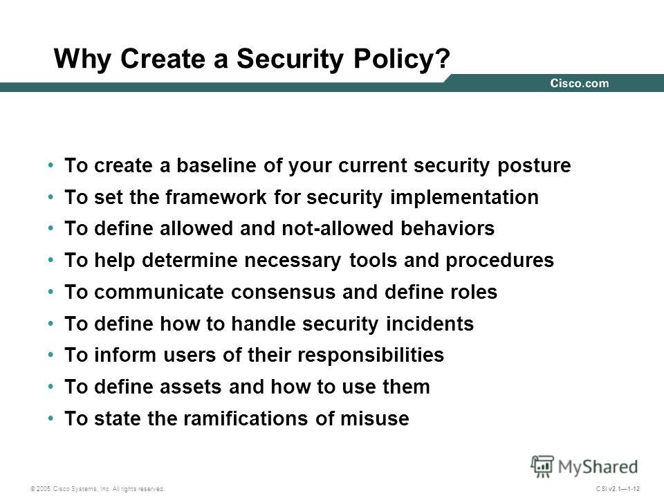 © 2005 Cisco Systems, Inc. All rights reserved. CSI v2.11-12 Why Create a Security Policy? To create a baseline of your current security posture To set the framework for security implementation To define allowed and not-allowed behaviors To help dete