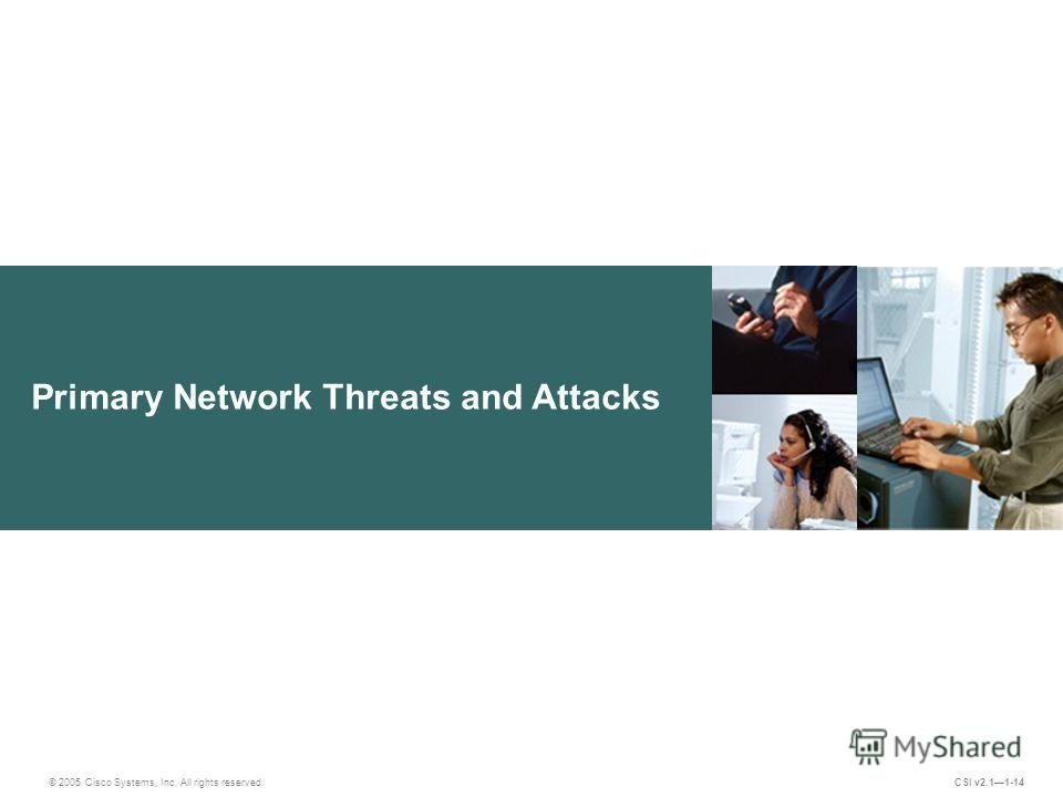 Primary Network Threats and Attacks © 2005 Cisco Systems, Inc. All rights reserved. CSI v2.11-14