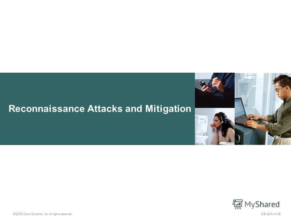 Reconnaissance Attacks and Mitigation © 2005 Cisco Systems, Inc. All rights reserved. CSI v2.11-18