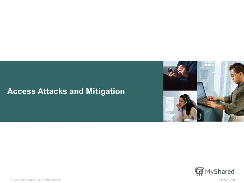 Access Attacks and Mitigation © 2005 Cisco Systems, Inc. All rights reserved. CSI v2.11-25