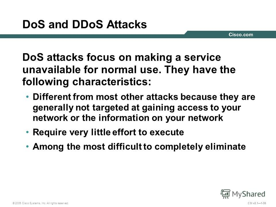© 2005 Cisco Systems, Inc. All rights reserved. CSI v2.11-38 DoS and DDoS Attacks DoS attacks focus on making a service unavailable for normal use. They have the following characteristics: Different from most other attacks because they are generally