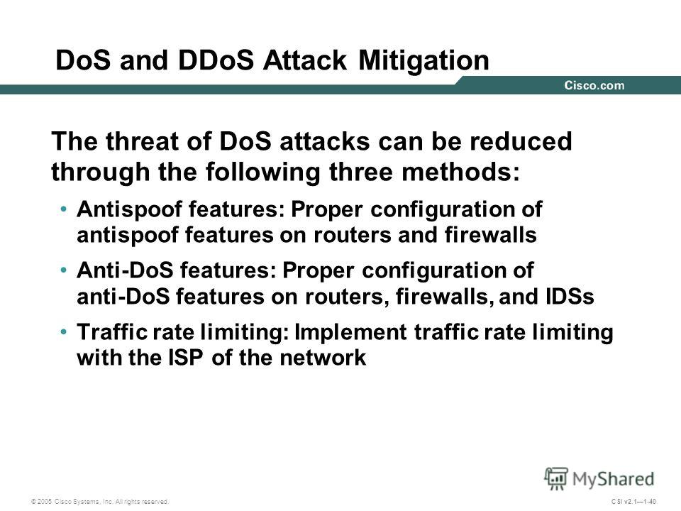 © 2005 Cisco Systems, Inc. All rights reserved. CSI v2.11-40 DoS and DDoS Attack Mitigation The threat of DoS attacks can be reduced through the following three methods: Antispoof features: Proper configuration of antispoof features on routers and fi