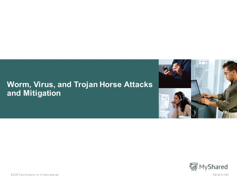 Worm, Virus, and Trojan Horse Attacks and Mitigation © 2005 Cisco Systems, Inc. All rights reserved. CSI v2.11-41