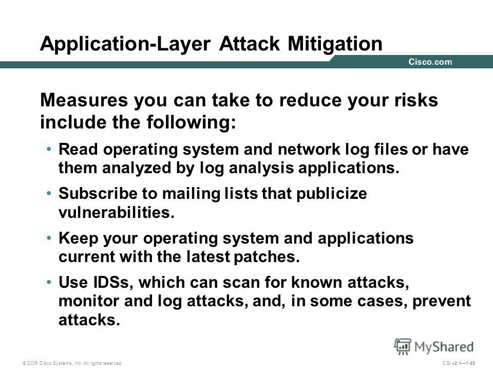 © 2005 Cisco Systems, Inc. All rights reserved. CSI v2.11-48 Application-Layer Attack Mitigation Measures you can take to reduce your risks include the following: Read operating system and network log files or have them analyzed by log analysis appli
