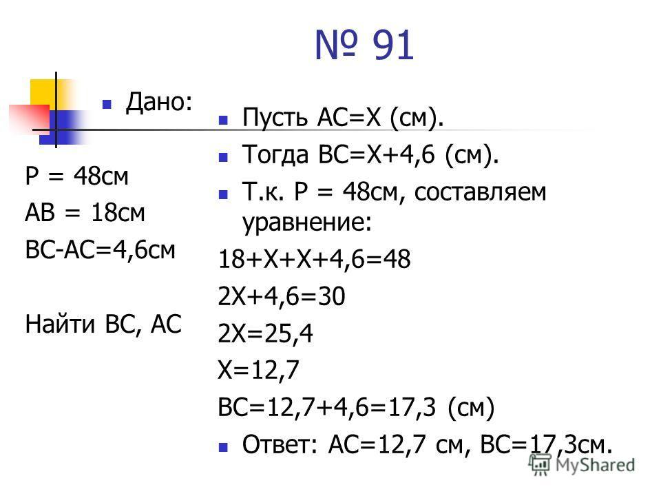 91 Дано: Р = 48 см АВ = 18 см ВС-АС=4,6 см Найти ВС, АС Пусть АС=Х (см). Тогда ВС=Х+4,6 (см). Т.к. Р = 48 см, составляем уравнение: 18+Х+Х+4,6=48 2Х+4,6=30 2Х=25,4 Х=12,7 ВС=12,7+4,6=17,3 (см) Ответ: АС=12,7 см, ВС=17,3 см.