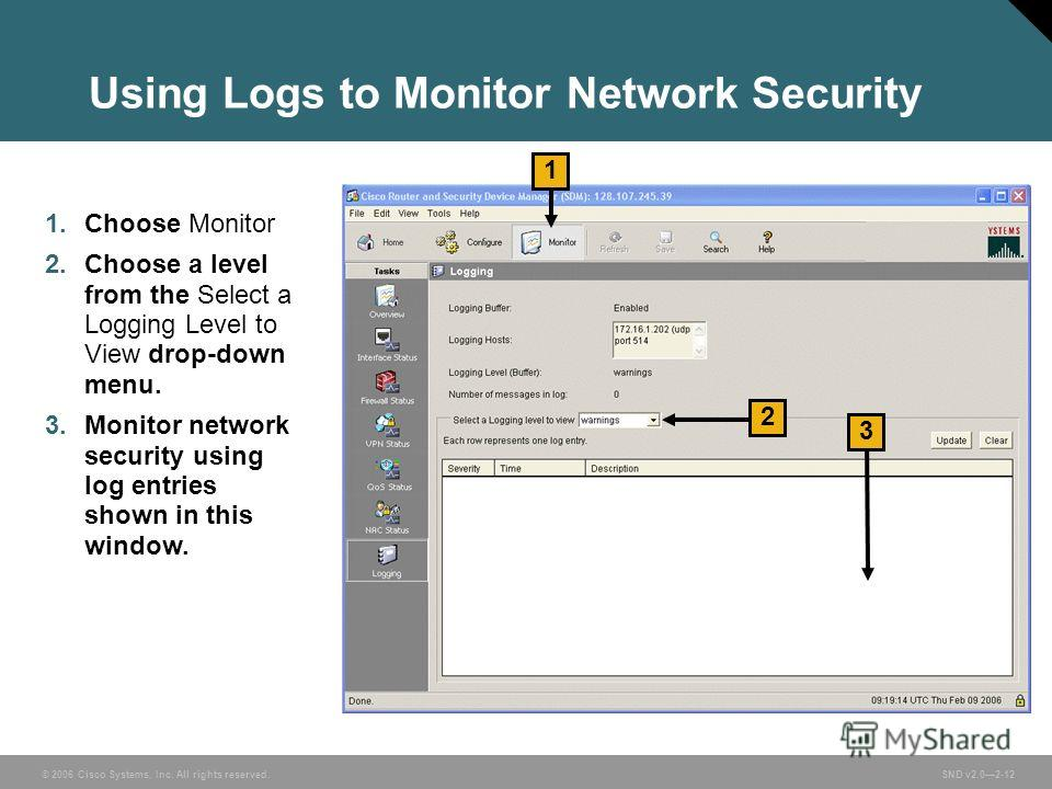 © 2006 Cisco Systems, Inc. All rights reserved. SND v2.02-12 Using Logs to Monitor Network Security 1. Choose Monitor 2. Choose a level from the Select a Logging Level to View drop-down menu. 3. Monitor network security using log entries shown in thi