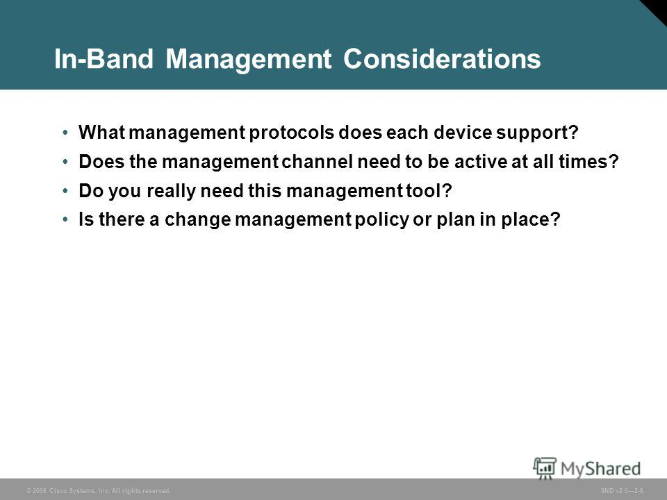 © 2006 Cisco Systems, Inc. All rights reserved. SND v2.02-6 In-Band Management Considerations What management protocols does each device support? Does the management channel need to be active at all times? Do you really need this management tool? Is