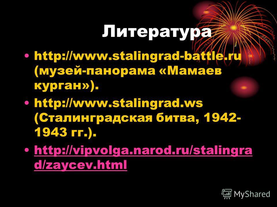 Литература http://www.stalingrad-battle.ru (музей-панорама «Мамаев курган»). http://www.stalingrad.ws (Сталинградская битва, 1942- 1943 гг.). http://vipvolga.narod.ru/stalingra d/zaycev.htmlhttp://vipvolga.narod.ru/stalingra d/zaycev.html