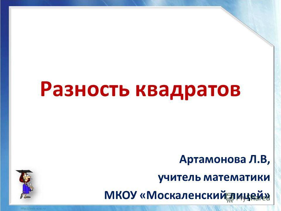 Разность квадратов Артамонова Л.В, учитель математики МКОУ «Москаленский лицей»