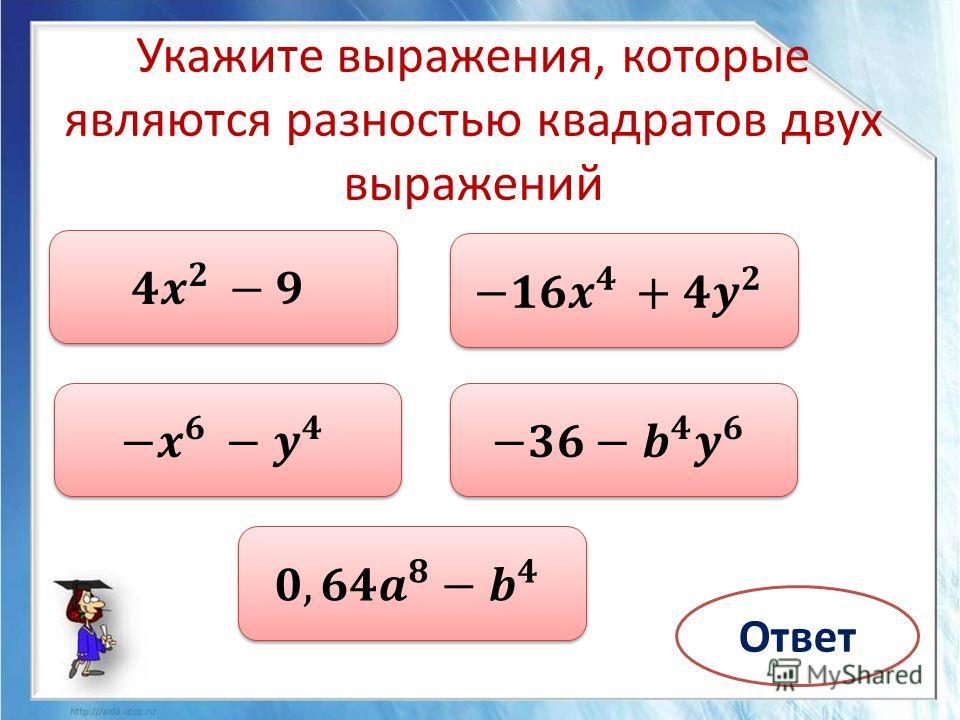 Укажите выражения, которые являются разностью квадратов двух выражений Ответ