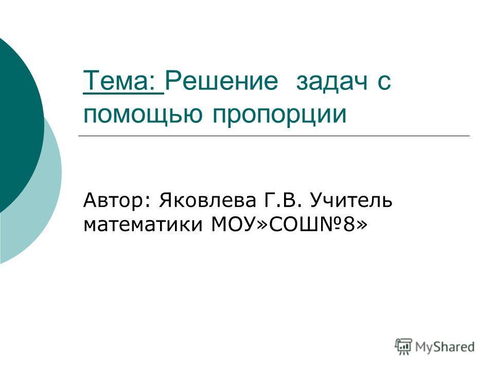 Тема: Решение задач с помощью пропорции Автор: Яковлева Г.В. Учитель математики МОУ»СОШ8»