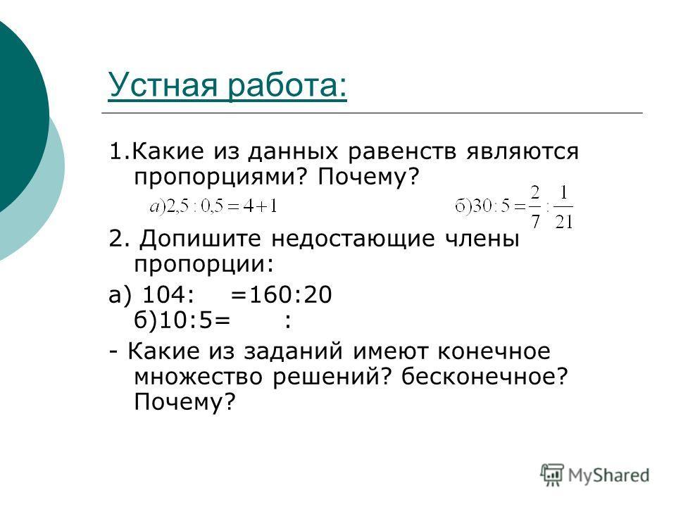 Устная работа: 1. Какие из данных равенств являются пропорциями? Почему? 2. Допишите недостающие члены пропорции: а) 104: =160:20 б)10:5= : - Какие из заданий имеют конечное множество решений? бесконечное? Почему?