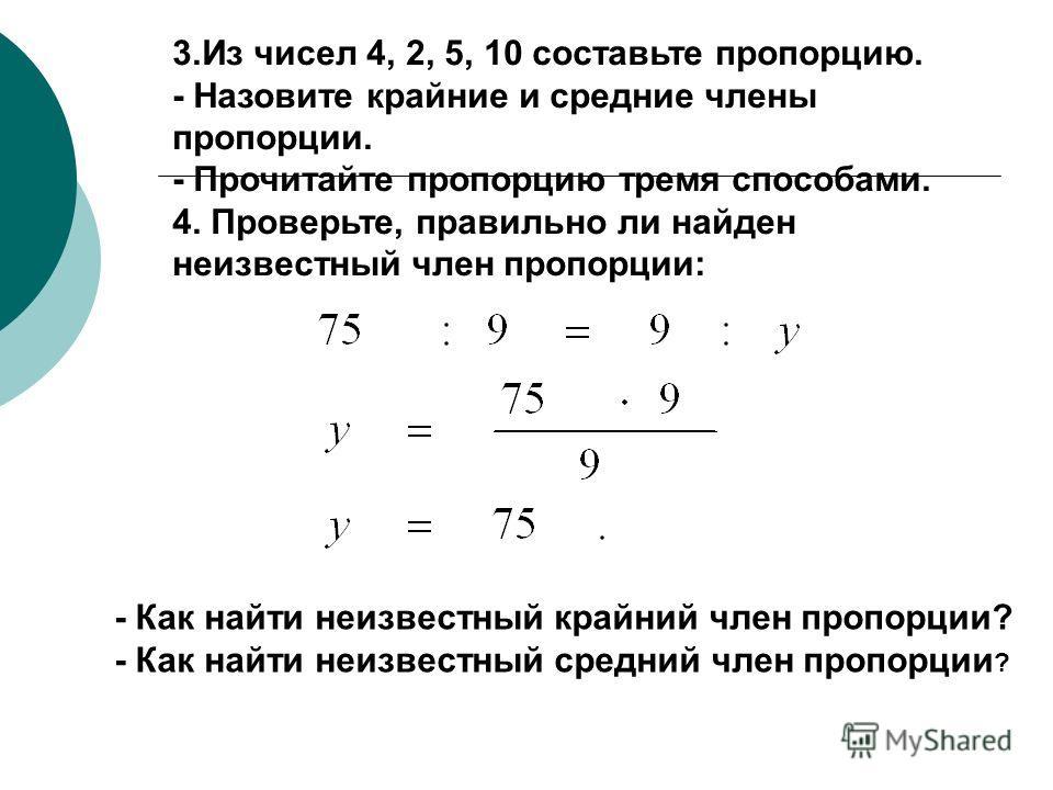 3. Из чисел 4, 2, 5, 10 составьте пропорцию. - Назовите крайние и средние члены пропорции. - Прочитайте пропорцию тремя способами. 4. Проверьте, правильно ли найден неизвестный член пропорции: - Как найти неизвестный крайний член пропорции? - Как най