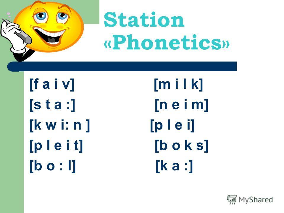 Station «Phonetics» [f a i v] [m i l k] [s t a :] [n e i m] [k w i: n ] [p l e i] [p l e i t] [b o k s] [b o : l] [k a :]